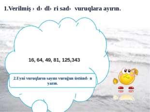 1.Verilmiş ədədləri sadə vuruqlara ayırın. 16, 64, 49, 81, 125,343 2.Eyni vu