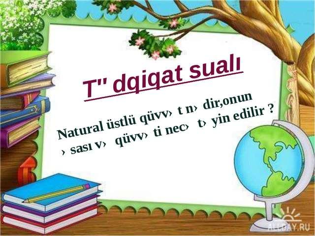 Tədqiqat sualı Natural üstlü qüvvət nədir,onun əsası və qüvvəti necə təyin e...