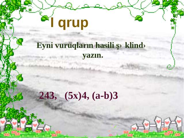 I qrup Eyni vuruqların hasili şəklində yazın. 243, (5x)4, (a-b)3