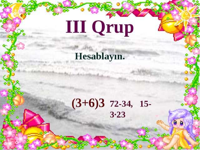 III Qrup Hesablayın. (3+6)3 72-34, 15-3∙23