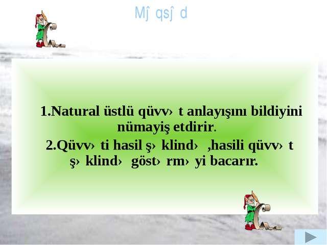 1.Natural üstlü qüvvət anlayışını bildiyini nümayiş etdirir. 2.Qüvvəti hasil...