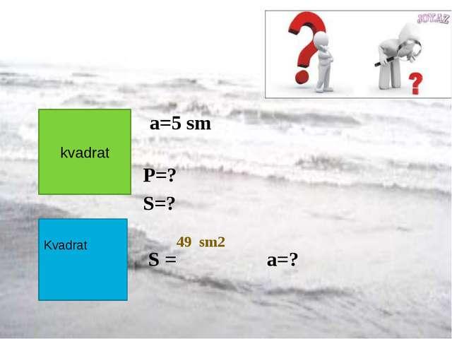 a=5 sm P=? S=? S = a=? kvadrat Kvadrat 49 sm2