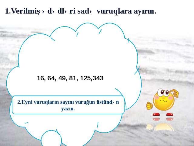1.Verilmiş ədədləri sadə vuruqlara ayırın. 16, 64, 49, 81, 125,343 2.Eyni vu...