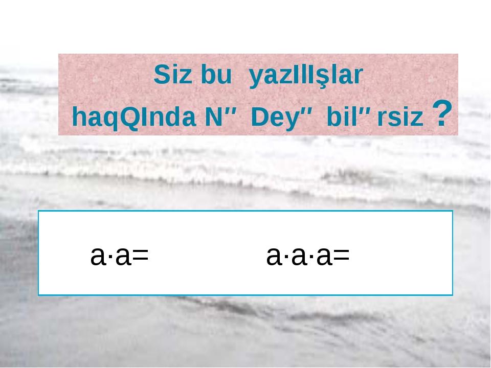 Siz bu yazIlIşlar haqQInda Nə Deyə bilərsiz ? a∙a= a∙a∙a=