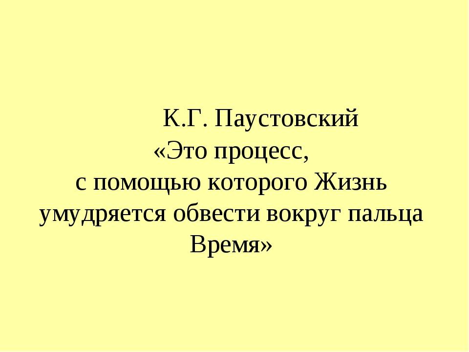 К.Г. Паустовский «Это процесс, с помощью которого Жизнь умудряется обвести в...