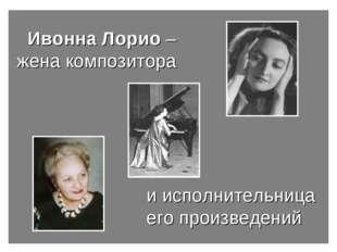 Ивонна Лорио – жена композитора  и исполнительница его произв