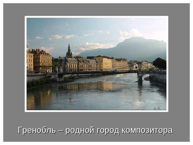 Гренобль – родной город композитора