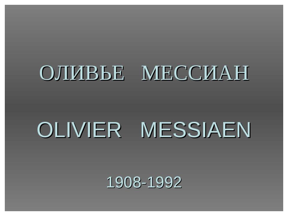 ОЛИВЬЕ МЕССИАН OLIVIER MESSIAEN 1908-1992