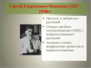 Сергей Гаврилович Навашин (1857 – 1930гг Цитолог и эмбриолог растений Открыл