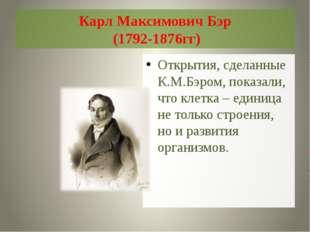 Карл Максимович Бэр (1792-1876гг) Открытия, сделанные К.М.Бэром, показали, чт