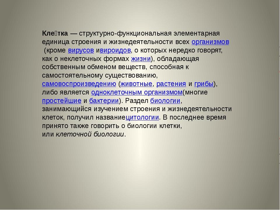 Кле́тка— структурно-функциональная элементарная единица строения и жизнедеят...