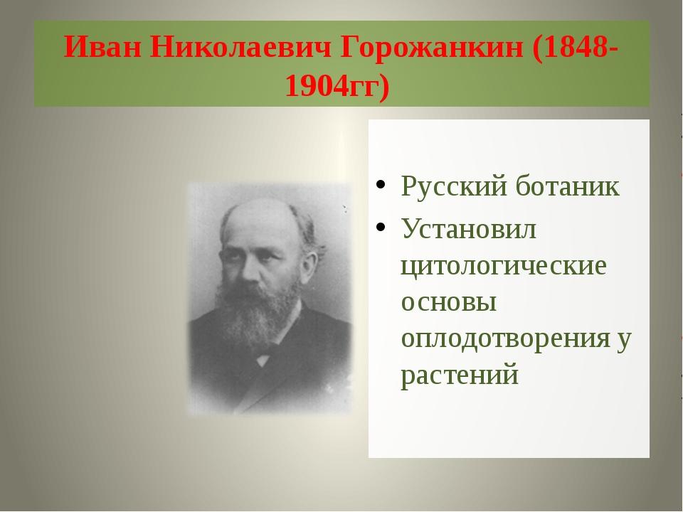 Иван Николаевич Горожанкин (1848-1904гг) Русский ботаник Установил цитологиче...