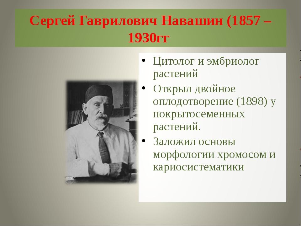 Сергей Гаврилович Навашин (1857 – 1930гг Цитолог и эмбриолог растений Открыл...