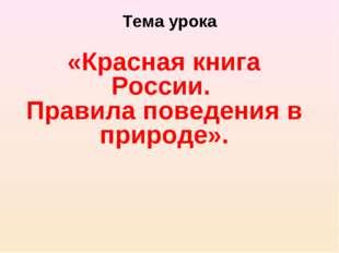 Тема урока «Красная книга России. Правила поведения в природе».