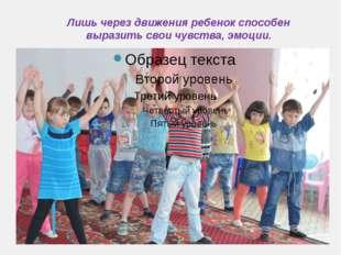 Лишь через движения ребенок способен выразить свои чувства, эмоции.