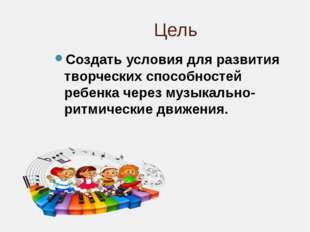 Цель Создать условия для развития творческих способностей ребенка через музык