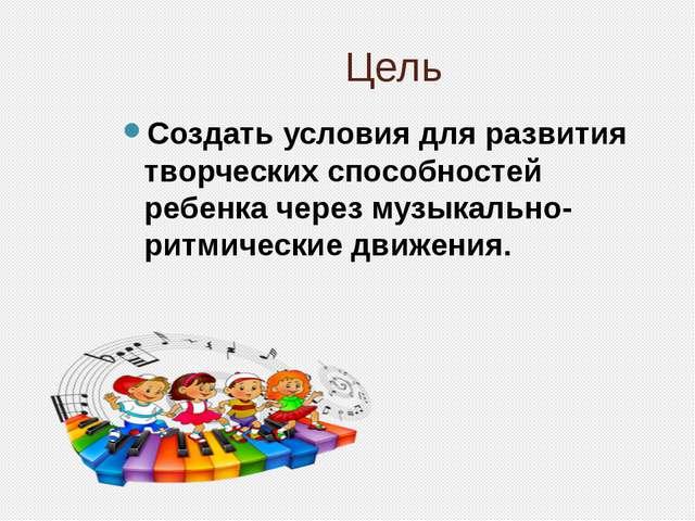 Цель Создать условия для развития творческих способностей ребенка через музык...