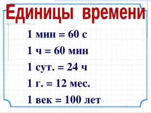 1 мин = 60 с 1 ч = 60 мин 1 сут. = 24 ч 1 г. = 12 мес. 1 век = 100 лет
