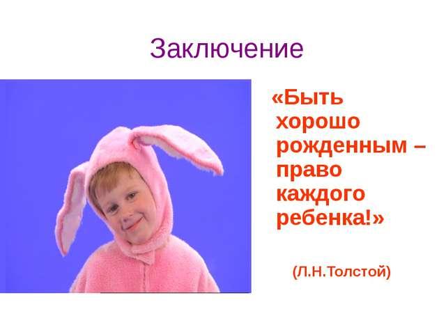 Заключение «Быть хорошо рожденным – право каждого ребенка!» (Л.Н.Толстой)