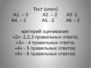 Тест (ключ) А1. – 3 А2. – 2 А3 -1 А4. – 2 А5. -2 А6 – 3 критерий оценивания: