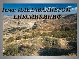 Тема: ИЛЕТАВАЛПЕРОМ ЕИКСЙИКИНИФ