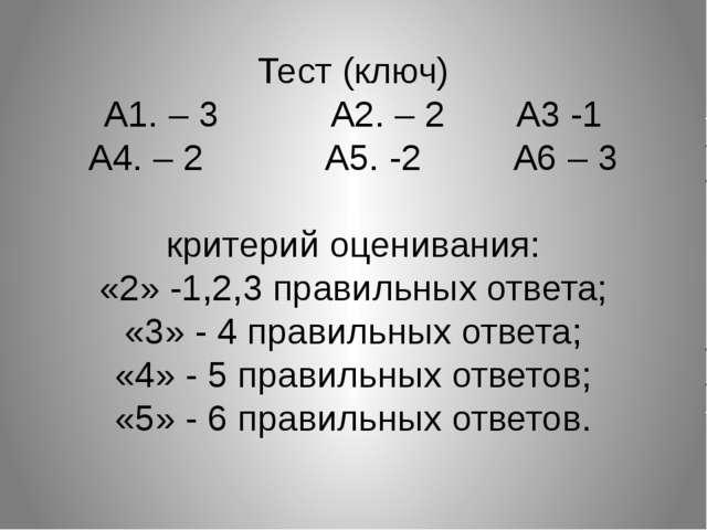 Тест (ключ) А1. – 3 А2. – 2 А3 -1 А4. – 2 А5. -2 А6 – 3 критерий оценивания:...