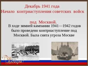Декабрь 1941 года Начало контрнаступления советских войск под Москвой. В ходе