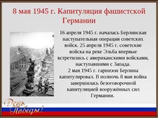 8 мая 1945 г. Капитуляция фашистской Германии 16 апреля 1945г. началась Берл