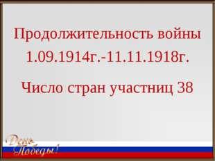 Продолжительность войны 1.09.1914г.-11.11.1918г. Число стран участниц 38
