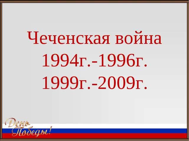 Чеченская война 1994г.-1996г. 1999г.-2009г.