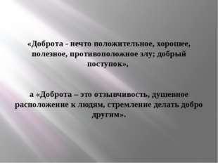 «Доброта - нечто положительное, хорошее, полезное, противоположное злу; добры