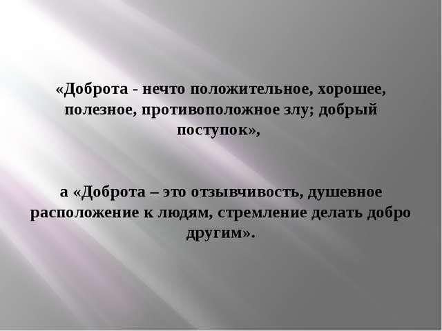 «Доброта - нечто положительное, хорошее, полезное, противоположное злу; добры...