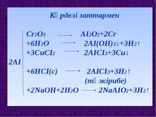 Күрделі заттармен Сr2О3 АІ2О2+2Сr +6Н2О 2АІ(ОН)3↓+3Н2↑ +3СuСІ2 2АІСІ3+3Сu↓ 2