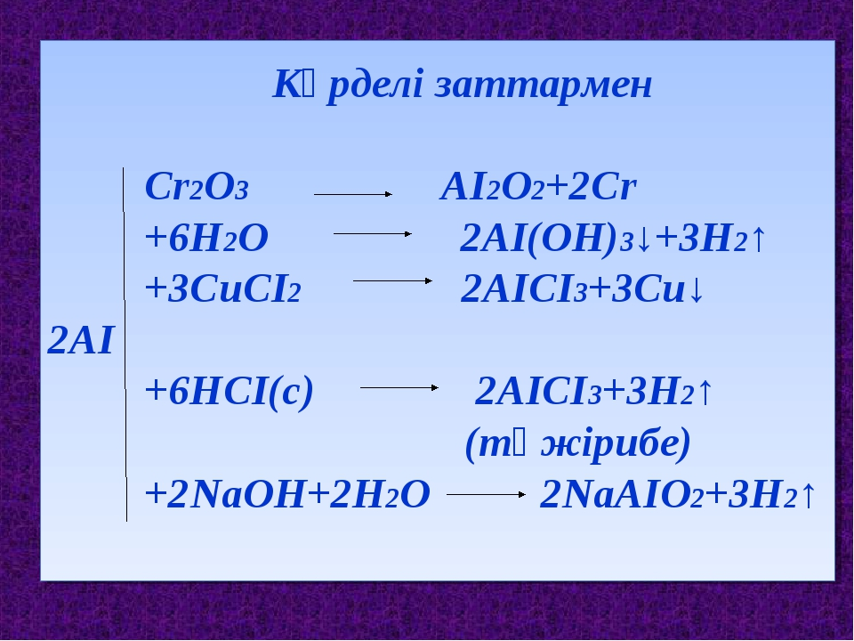 Күрделі заттармен Сr2О3 АІ2О2+2Сr +6Н2О 2АІ(ОН)3↓+3Н2↑ +3СuСІ2 2АІСІ3+3Сu↓ 2...