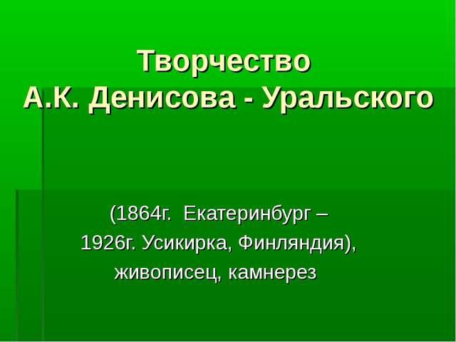 Творчество А.К. Денисова - Уральского (1864г. Екатеринбург – 1926г. Усикирка,...