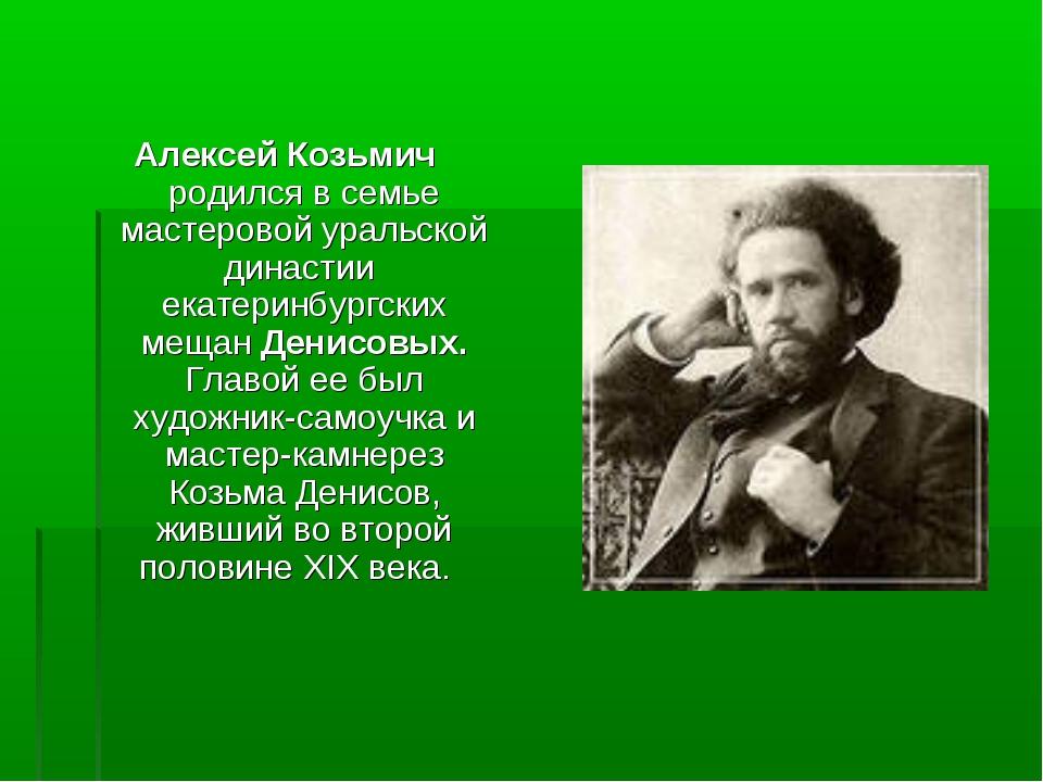 Алексей Козьмич родился в семье мастеровой уральской династии екатеринбургски...