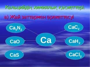 Кальцийдің химиялық қасиеттері: а) Жай заттармен әрекеттесуі Ca3N2 CaO CaS Ca