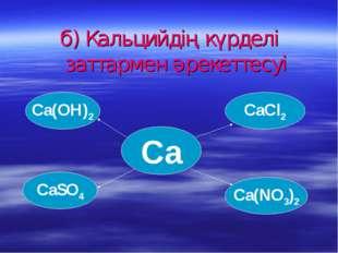 б) Кальцийдің күрделі заттармен әрекеттесуі Ca(OH)2 Ca(NO3)2 CaSO4 CaCl2 Ca