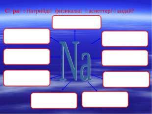 Сұрақ: Натрийдің физикалық қасиеттері қандай?