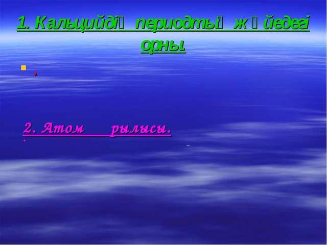 1. Кальцийдің периодтық жүйедегі орны. . 2. Атом құрылысы. +