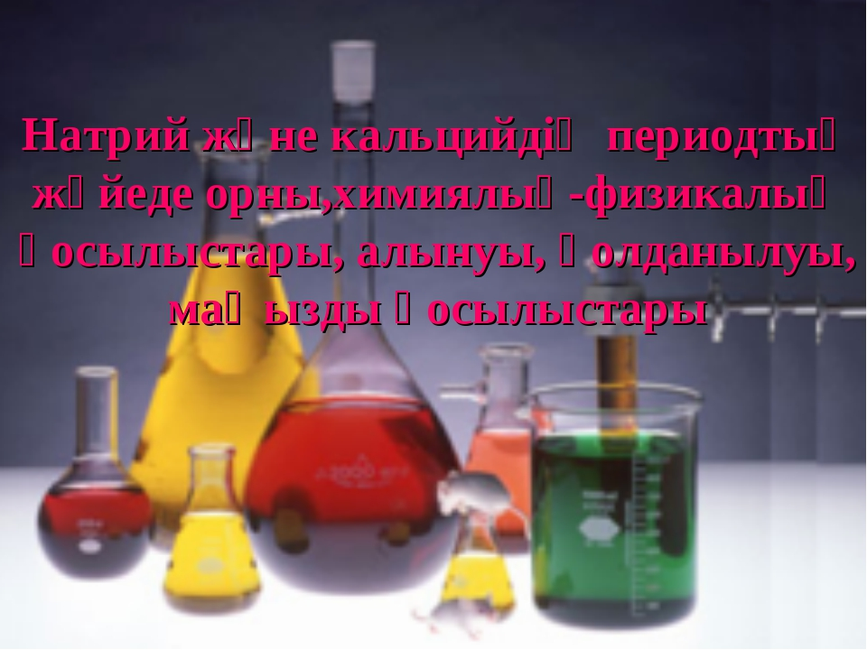 Натрий және кальцийдің периодтық жүйеде орны,химиялық-физикалық қосылыстары,...