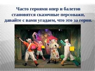 Часто героями опер и балетов становятся сказочные персонажи, давайте с вами у