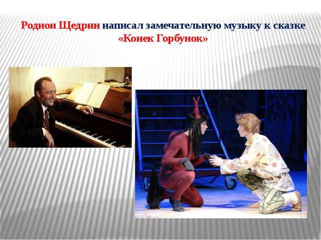Родион Щедрин написал замечательную музыку к сказке «Конек Горбунок»