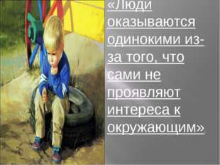 «Люди оказываются одинокими из-за того, что сами не проявляют интереса к окру