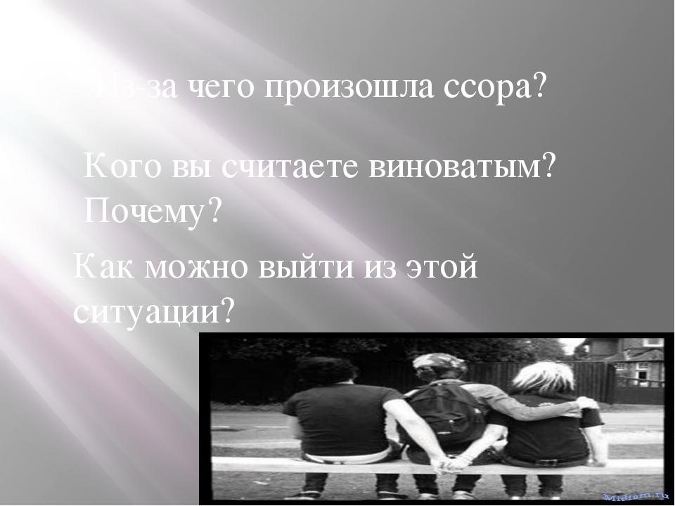Из-за чего произошла ссора? Кого вы считаете виноватым? Почему? Как можно вый...