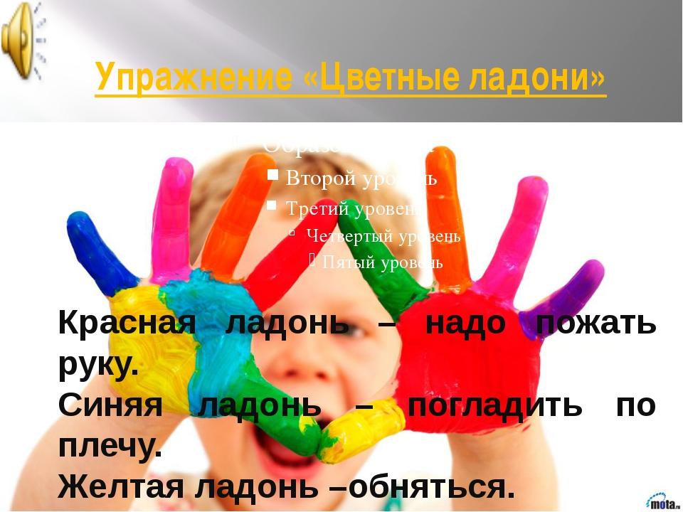 Упражнение «Цветные ладони» Красная ладонь – надо пожать руку. Синяя ладонь...