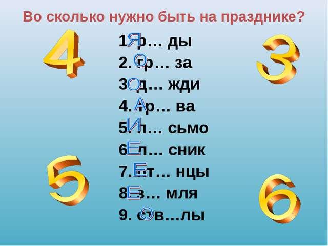 Во сколько нужно быть на празднике? 1. р… ды 2. гр… за 3. д… жди 4. тр… ва 5....