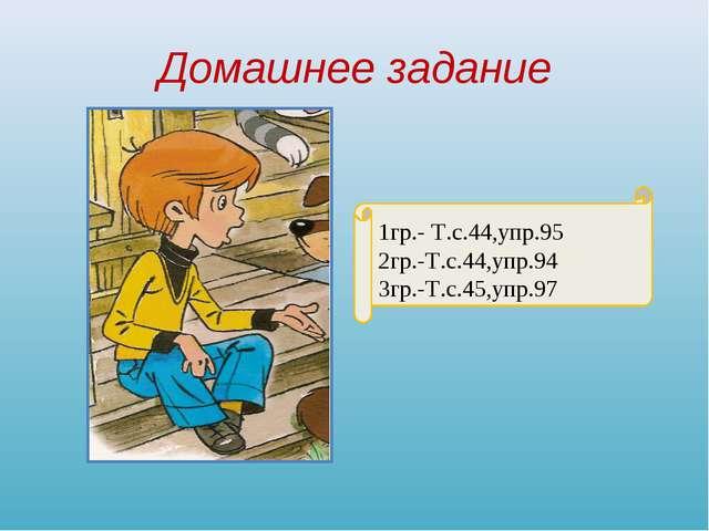 Домашнее задание 1гр.- Т.с.44,упр.95 2гр.-Т.с.44,упр.94 3гр.-Т.с.45,упр.97