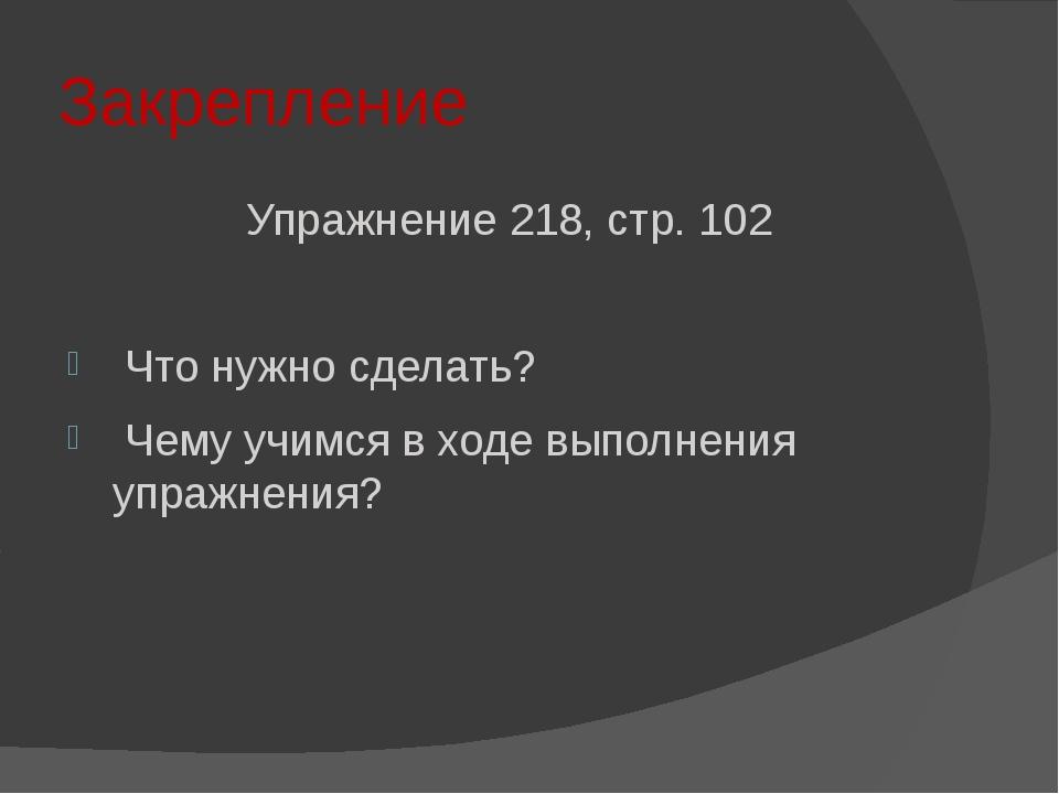 Закрепление Упражнение 218, стр. 102 Что нужно сделать? Чему учимся в ходе вы...