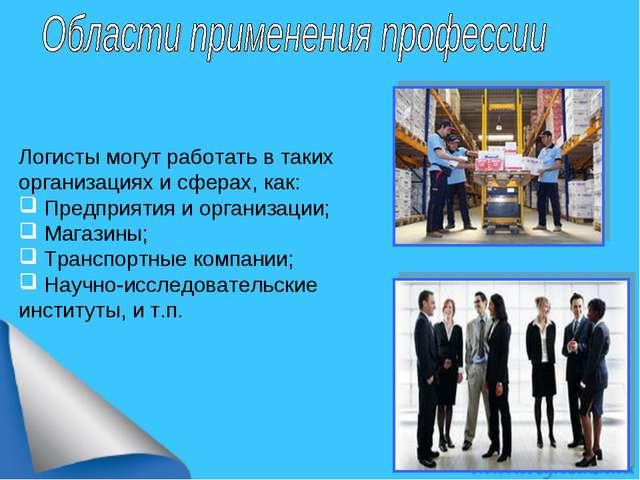 Логисты могут работать в таких организациях и сферах, как: Предприятия и орга...